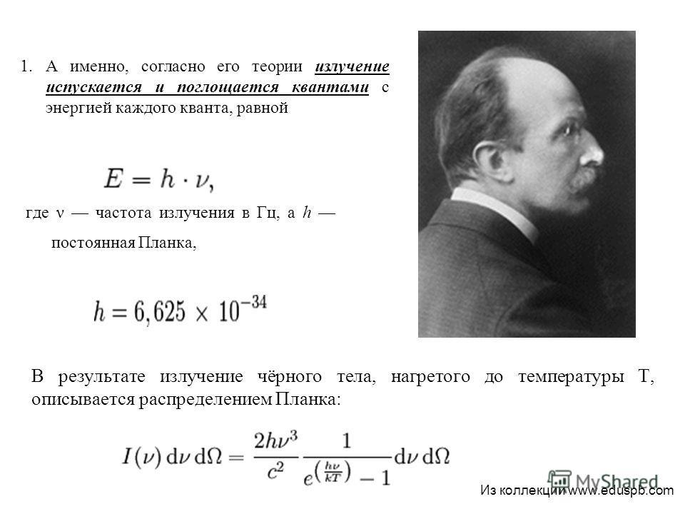 В результате излучение чёрного тела, нагретого до температуры T, описывается распределением Планка: где ν частота излучения в Гц, а h постоянная Планка, 1.А именно, согласно его теории излучение испускается и поглощается квантами с энергией каждого к