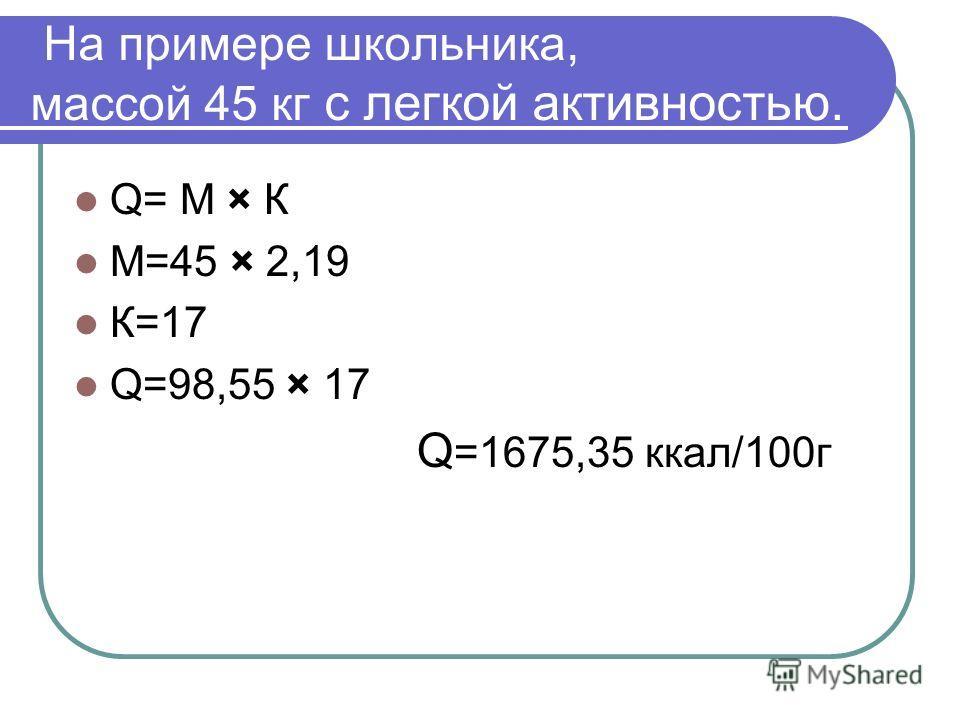 На примере школьника, массой 45 кг с легкой активностью. Q= М × К М=45 × 2,19 К=17 Q=98,55 × 17 Q =1675,35 ккал/100г