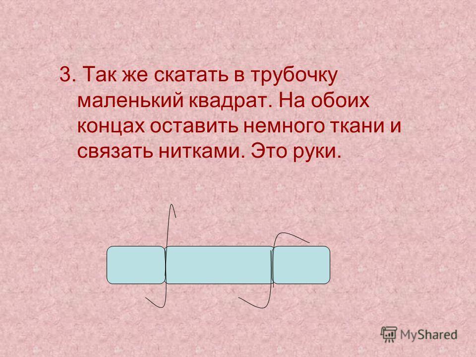 3. Так же скатать в трубочку маленький квадрат. На обоих концах оставить немного ткани и связать нитками. Это руки.