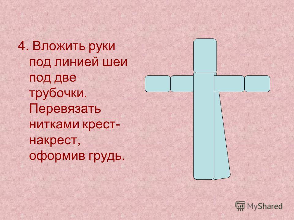 4. Вложить руки под линией шеи под две трубочки. Перевязать нитками крест- накрест, оформив грудь.