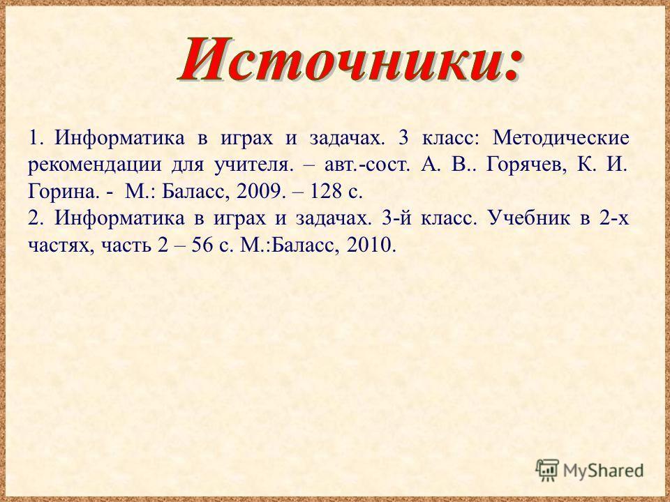 1.Информатика в играх и задачах. 3 класс: Методические рекомендации для учителя. – авт.-сост. А. В.. Горячев, К. И. Горина. - М.: Баласс, 2009. – 128 с. 2.Информатика в играх и задачах. 3-й класс. Учебник в 2-х частях, часть 2 – 56 с. М.:Баласс, 2010