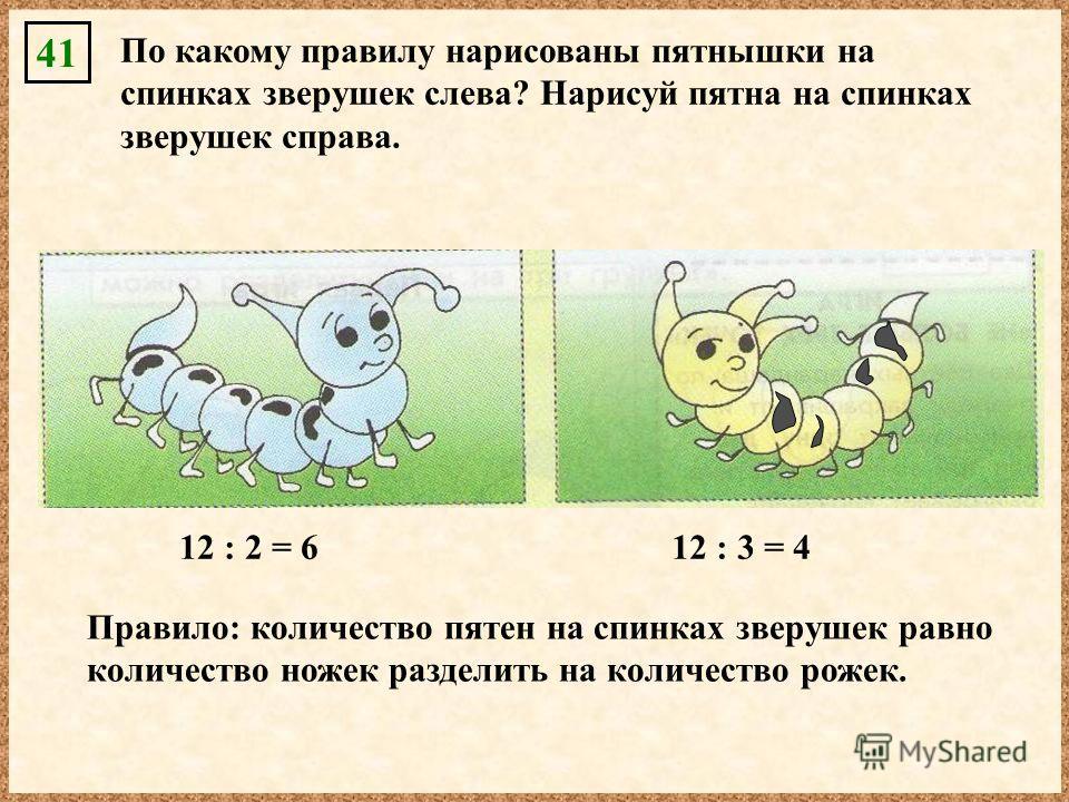 41 По какому правилу нарисованы пятнышки на спинках зверушек слева? Нарисуй пятна на спинках зверушек справа. 12 : 3 = 4 Правило: количество пятен на спинках зверушек равно количество ножек разделить на количество рожек. 12 : 2 = 6