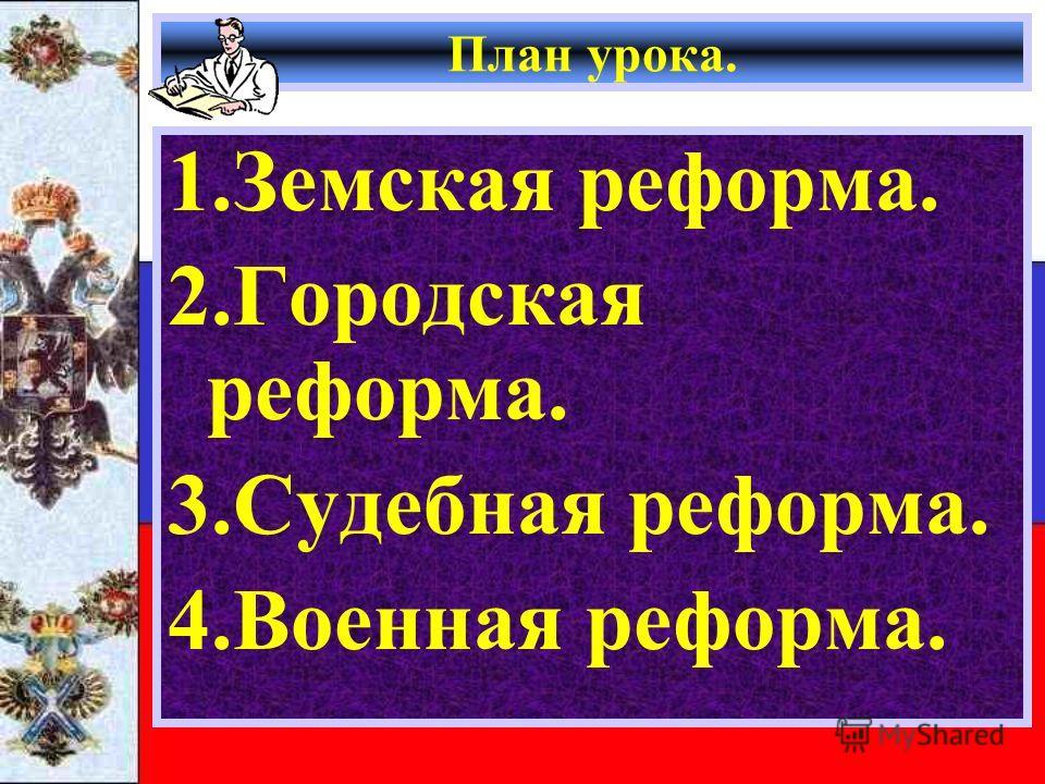 План урока. 1.Земская реформа. 2.Городская реформа. 3.Судебная реформа. 4.Военная реформа.