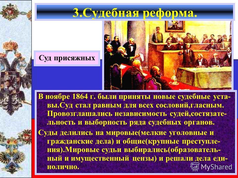 3.Судебная реформа. Суд присяжных В ноябре 1864 г. были приняты новые судебные уста- вы.Суд стал равным для всех сословий,гласным. Провозглашались независимость судей,состязате- льность и выборность ряда судебных органов. Суды делились на мировые(мел