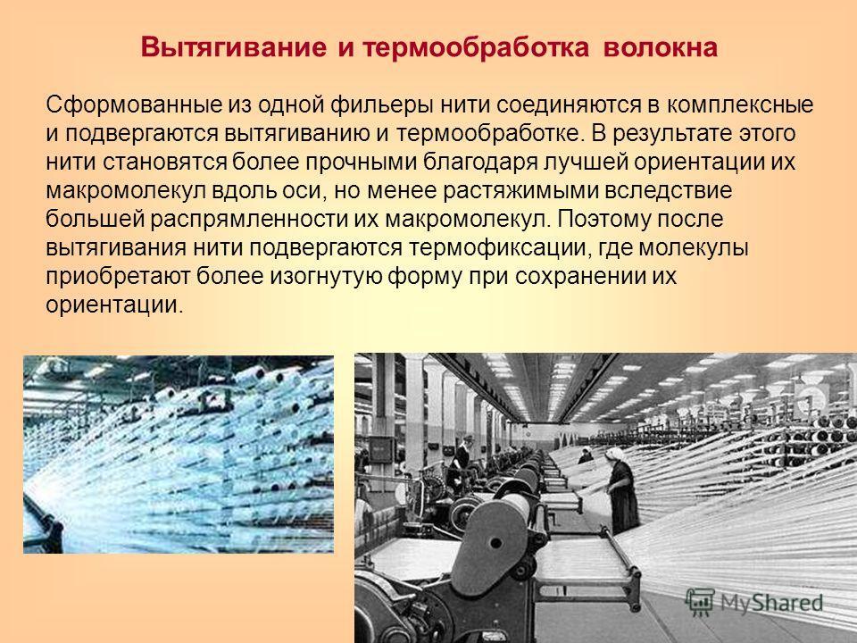 Вытягивание и термообработка волокна Сформованные из одной фильеры нити соединяются в комплексные и подвергаются вытягиванию и термообработке. В результате этого нити становятся более прочными благодаря лучшей ориентации их макромолекул вдоль оси, но