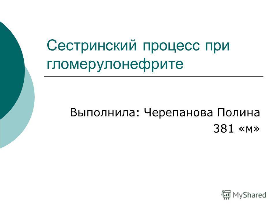 Сестринский процесс при гломерулонефрите Выполнила: Черепанова Полина 381 «м»