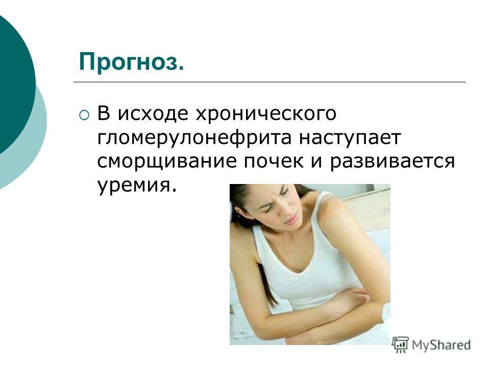 Прогноз. В исходе хронического гломерулонефрита наступает сморщивание почек и развивается уремия.