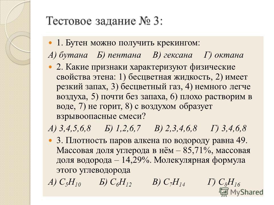 Тестовое задание 3: 1. Бутен можно получить крекингом: А) бутана Б) пентана В) гексана Г) октана 2. Какие признаки характеризуют физические свойства этена: 1) бесцветная жидкость, 2) имеет резкий запах, 3) бесцветный газ, 4) немного легче воздуха, 5)