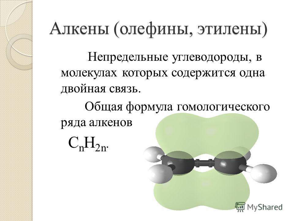 Непредельные углеводороды, в молекулах которых содержится одна двойная связь. Общая формула гомологического ряда алкенов C n H 2n. Алкены (олефины, этилены)
