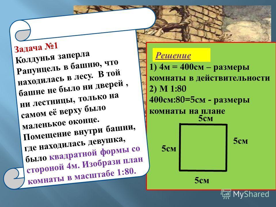 Задача 1 1) 4м = 400см – размеры комнаты в действительности 2) М 1:80 400см:80=5см - размеры комнаты на плане 5см Задача 1 Колдунья заперла Рапунцель в башню, что находилась в лесу. В той башне не было ни дверей, ни лестницы, только на самом её верху