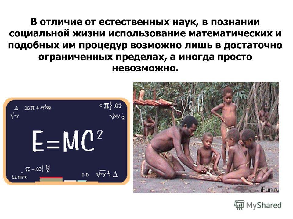 В отличие от естественных наук, в познании социальной жизни использование математических и подобных им процедур возможно лишь в достаточно ограниченных пределах, а иногда просто невозможно.