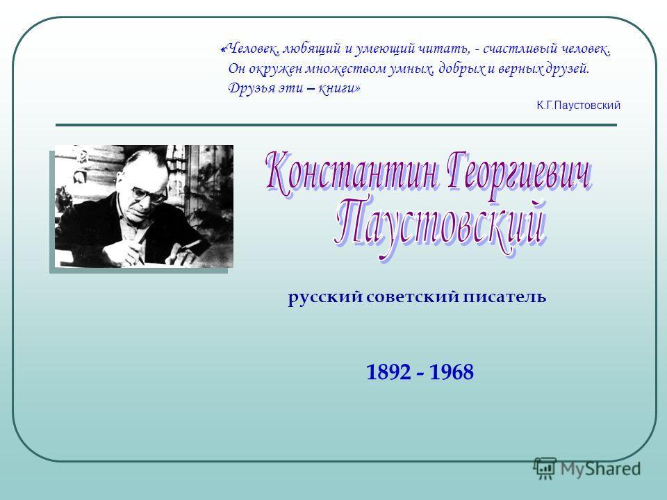 « Человек, любящий и умеющий читать, - счастливый человек. Он окружен множеством умных, добрых и верных друзей. Друзья эти – книги» К.Г.Паустовский 1892 - 1968 русский советский писатель