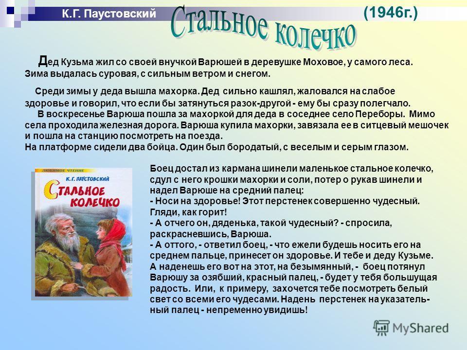 К.Г. Паустовский (1946г.) Д ед Кузьма жил со своей внучкой Варюшей в деревушке Моховое, у самого леса. Зима выдалась суровая, с сильным ветром и снегом. Среди зимы у деда вышла махорка. Дед сильно кашлял, жаловался на слабое здоровье и говорил, что е