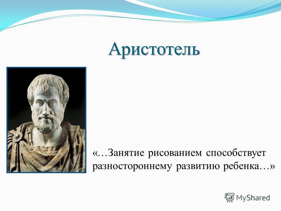 Аристотель «…Занятие рисованием способствует разностороннему развитию ребенка…»