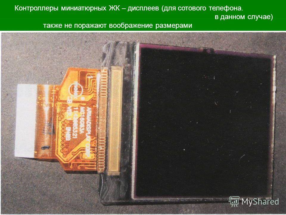 Контроллеры миниатюрных ЖК – дисплеев (для сотового телефона. в данном случае) также не поражают воображение размерами