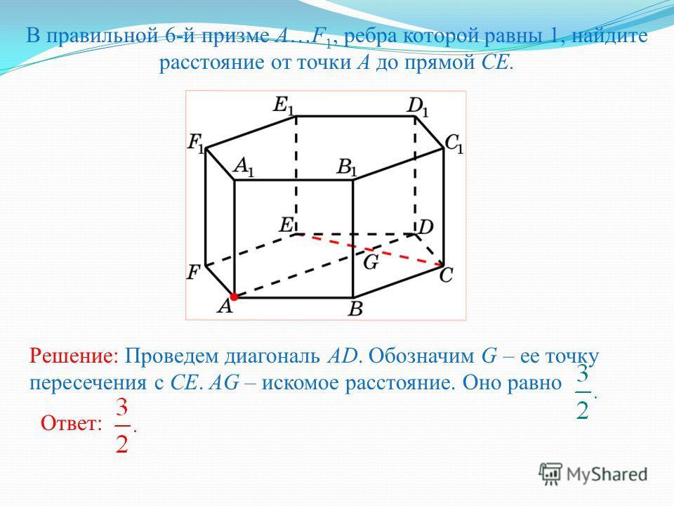 В правильной 6-й призме A…F 1, ребра которой равны 1, найдите расстояние от точки A до прямой CE. Ответ: Решение: Проведем диагональ AD. Обозначим G – ее точку пересечения с CE. AG – искомое расстояние. Оно равно