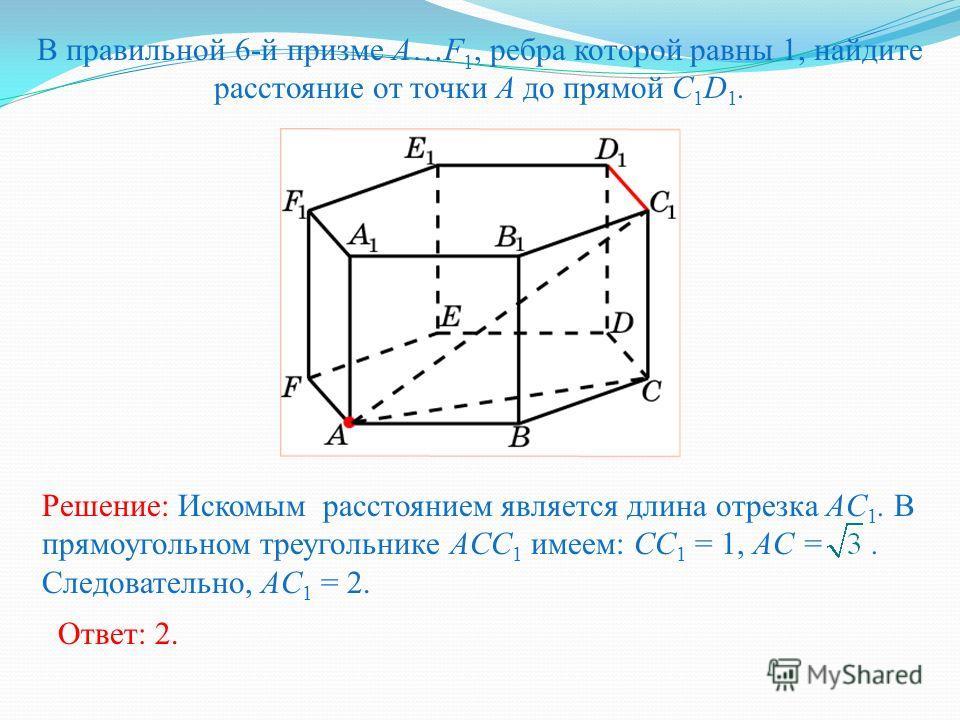 В правильной 6-й призме A…F 1, ребра которой равны 1, найдите расстояние от точки A до прямой C 1 D 1. Ответ: 2. Решение: Искомым расстоянием является длина отрезка AC 1. В прямоугольном треугольнике ACC 1 имеем: CC 1 = 1, AC =. Следовательно, AC 1 =