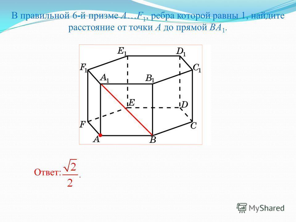 В правильной 6-й призме A…F 1, ребра которой равны 1, найдите расстояние от точки A до прямой BA 1. Ответ: