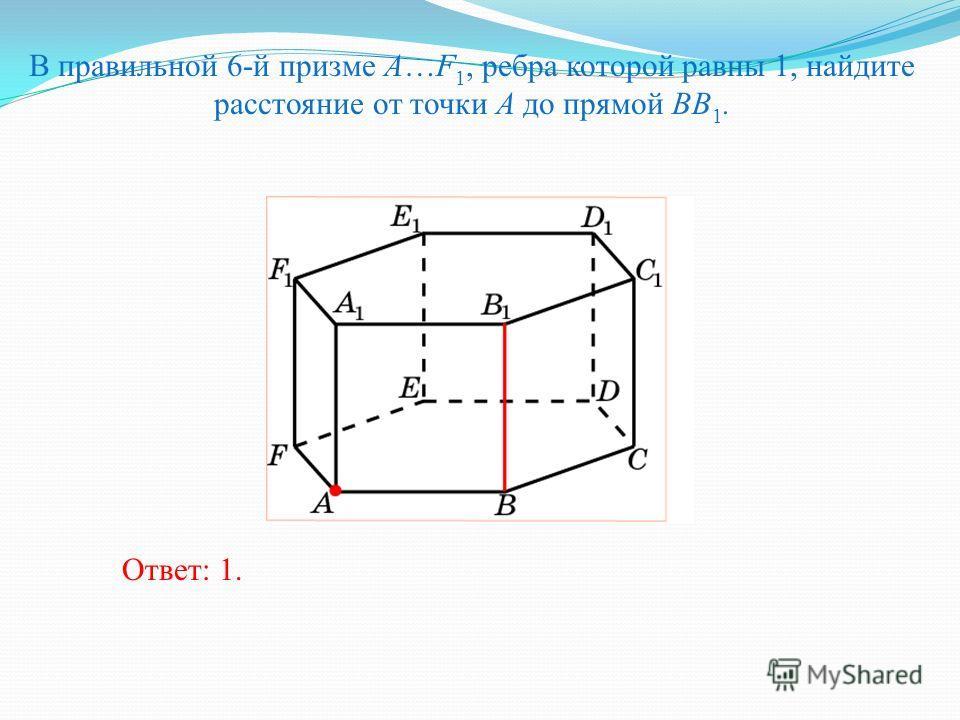 В правильной 6-й призме A…F 1, ребра которой равны 1, найдите расстояние от точки A до прямой BB 1. Ответ: 1.