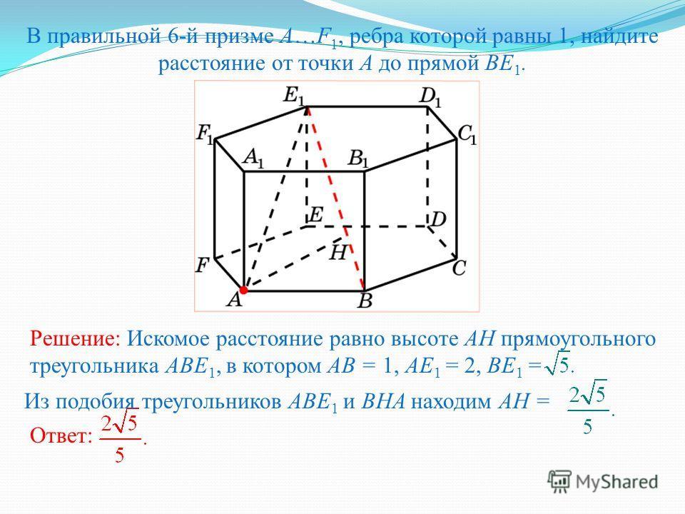 В правильной 6-й призме A…F 1, ребра которой равны 1, найдите расстояние от точки A до прямой BE 1. Решение: Искомое расстояние равно высоте AH прямоугольного треугольника ABE 1, в котором AB = 1, AE 1 = 2, BE 1 = Ответ: Из подобия треугольников ABE