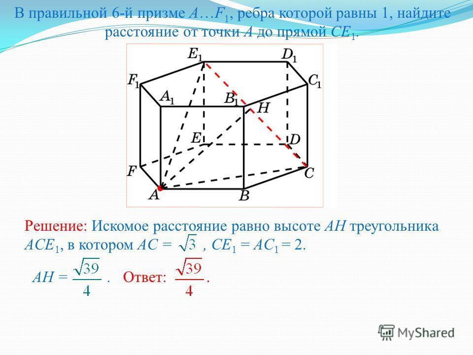 В правильной 6-й призме A…F 1, ребра которой равны 1, найдите расстояние от точки A до прямой CE 1. Решение: Искомое расстояние равно высоте AH треугольника ACE 1, в котором AC =, CE 1 = AC 1 = 2. Ответ:.AH =.
