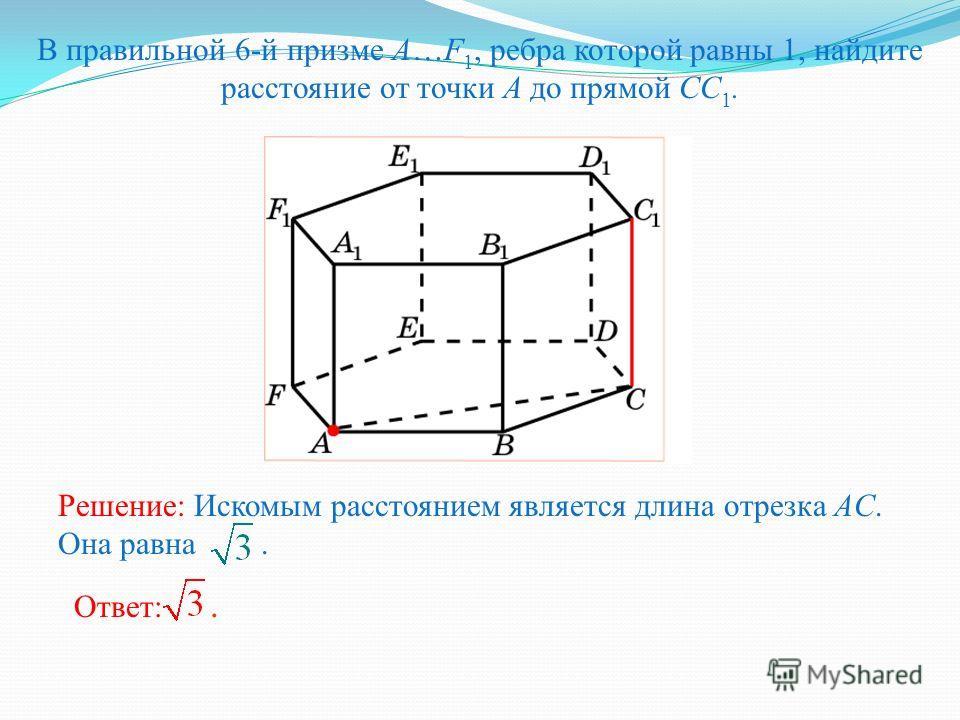 В правильной 6-й призме A…F 1, ребра которой равны 1, найдите расстояние от точки A до прямой CC 1. Решение: Искомым расстоянием является длина отрезка AC. Она равна. Ответ:.