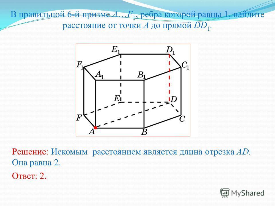 В правильной 6-й призме A…F 1, ребра которой равны 1, найдите расстояние от точки A до прямой DD 1. Ответ: 2. Решение: Искомым расстоянием является длина отрезка AD. Она равна 2.