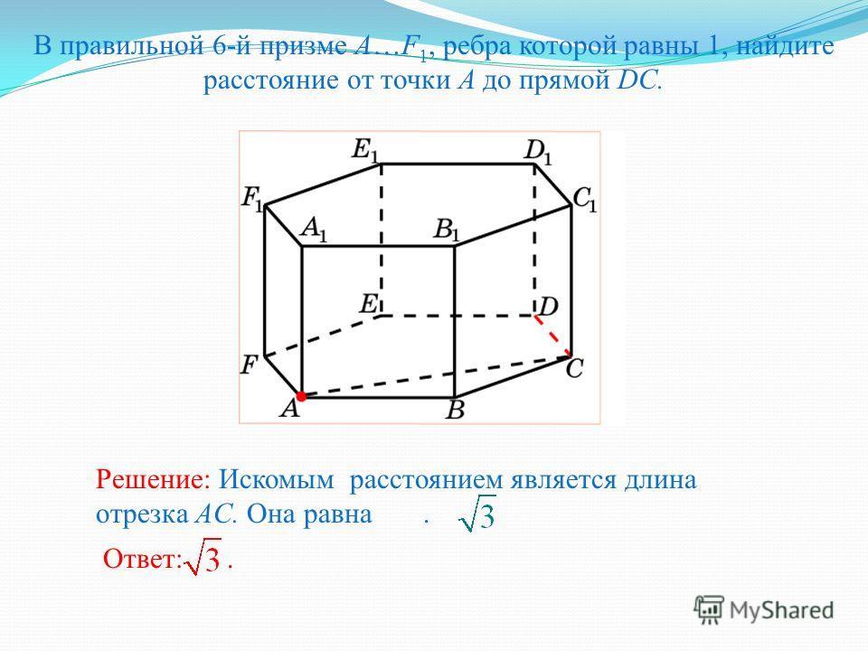 В правильной 6-й призме A…F 1, ребра которой равны 1, найдите расстояние от точки A до прямой DC. Ответ:. Решение: Искомым расстоянием является длина отрезка AC. Она равна.