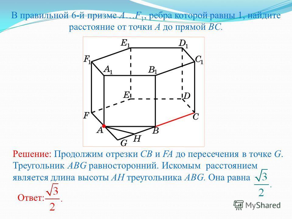 В правильной 6-й призме A…F 1, ребра которой равны 1, найдите расстояние от точки A до прямой BC. Ответ: Решение: Продолжим отрезки CB и FA до пересечения в точке G. Треугольник ABG равносторонний. Искомым расстоянием является длина высоты AH треугол