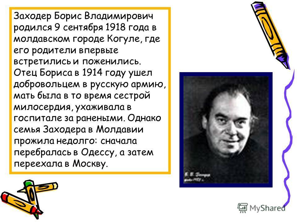 Заходер Борис Владимирович родился 9 сентября 1918 года в молдавском городе Когуле, где его родители впервые встретились и поженились. Отец Бориса в 1914 году ушел добровольцем в русскую армию, мать была в то время сестрой милосердия, ухаживала в гос