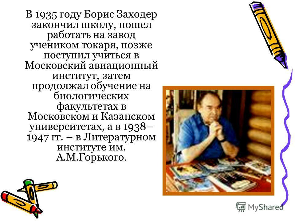 В 1935 году Борис Заходер закончил школу, пошел работать на завод учеником токаря, позже поступил учиться в Московский авиационный институт, затем продолжал обучение на биологических факультетах в Московском и Казанском университетах, а в 1938– 1947