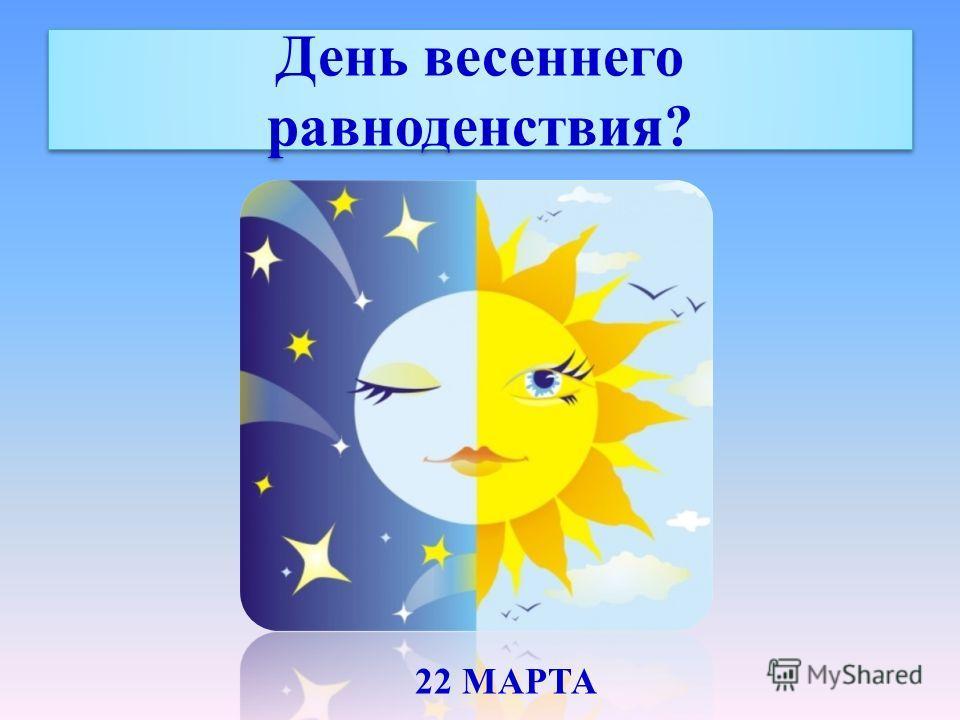 День весеннего равноденствия? 22 МАРТА
