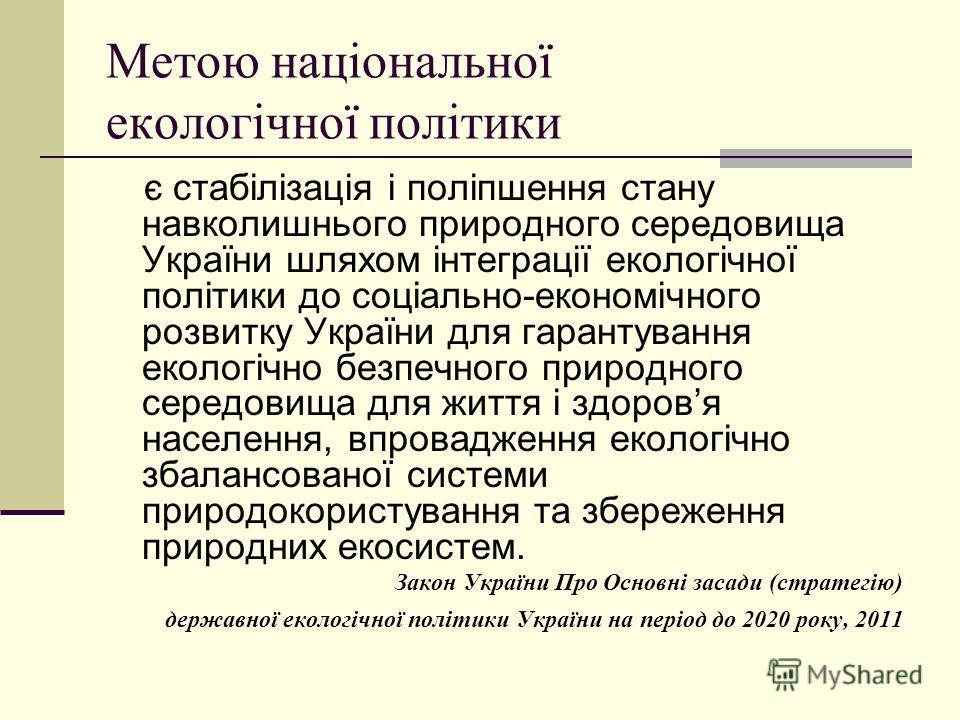 Метою національної екологічної політики є стабілізація і поліпшення стану навколишнього природного середовища України шляхом інтеграції екологічної політики до соціально-економічного розвитку України для гарантування екологічно безпечного природного