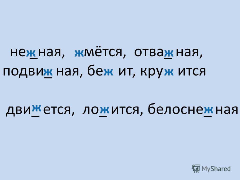 не _ная, мётся, отва_ ная, подви_ ная, бе ит, кру ится дви_ ется, ло_ ится, белосне_ ная