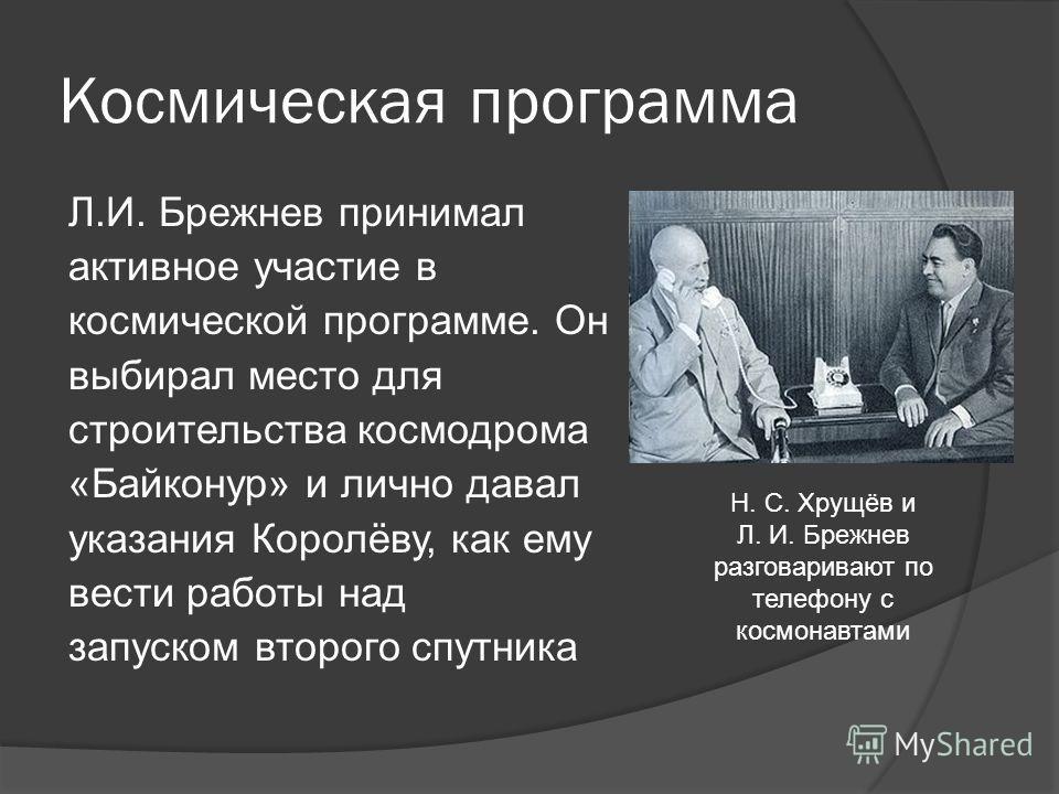Космическая программа Л.И. Брежнев принимал активное участие в космической программе. Он выбирал место для строительства космодрома «Байконур» и лично давал указания Королёву, как ему вести работы над запуском второго спутника Н. С. Хрущёв и Л. И. Бр