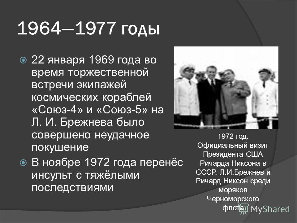19641977 годы 22 января 1969 года во время торжественной встречи экипажей космических кораблей «Союз-4» и «Союз-5» на Л. И. Брежнева было совершено неудачное покушение В ноябре 1972 года перенёс инсульт с тяжёлыми последствиями 1972 год. Официальный