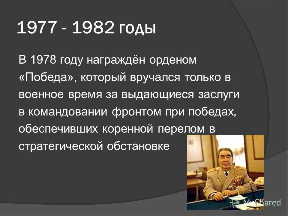 1977 - 1982 годы В 1978 году награждён орденом «Победа», который вручался только в военное время за выдающиеся заслуги в командовании фронтом при победах, обеспечивших коренной перелом в стратегической обстановке