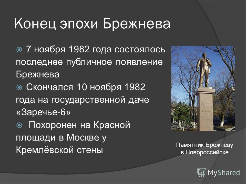 Конец эпохи Брежнева 7 ноября 1982 года состоялось последнее публичное появление Брежнева Скончался 10 ноября 1982 года на государственной даче «Заречье-6» Похоронен на Красной площади в Москве у Кремлёвской стены Памятник Брежневу в Новороссийске