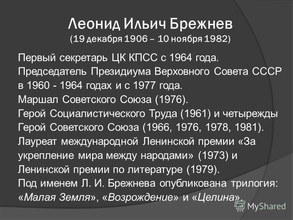 Леонид Ильич Брежнев (19 декабря 1906 – 10 ноября 1982) Первый секретарь ЦК КПСС с 1964 года. Председатель Президиума Верховного Совета СССР в 1960 - 1964 годах и с 1977 года. Маршал Советского Союза (1976). Герой Социалистического Труда (1961) и чет