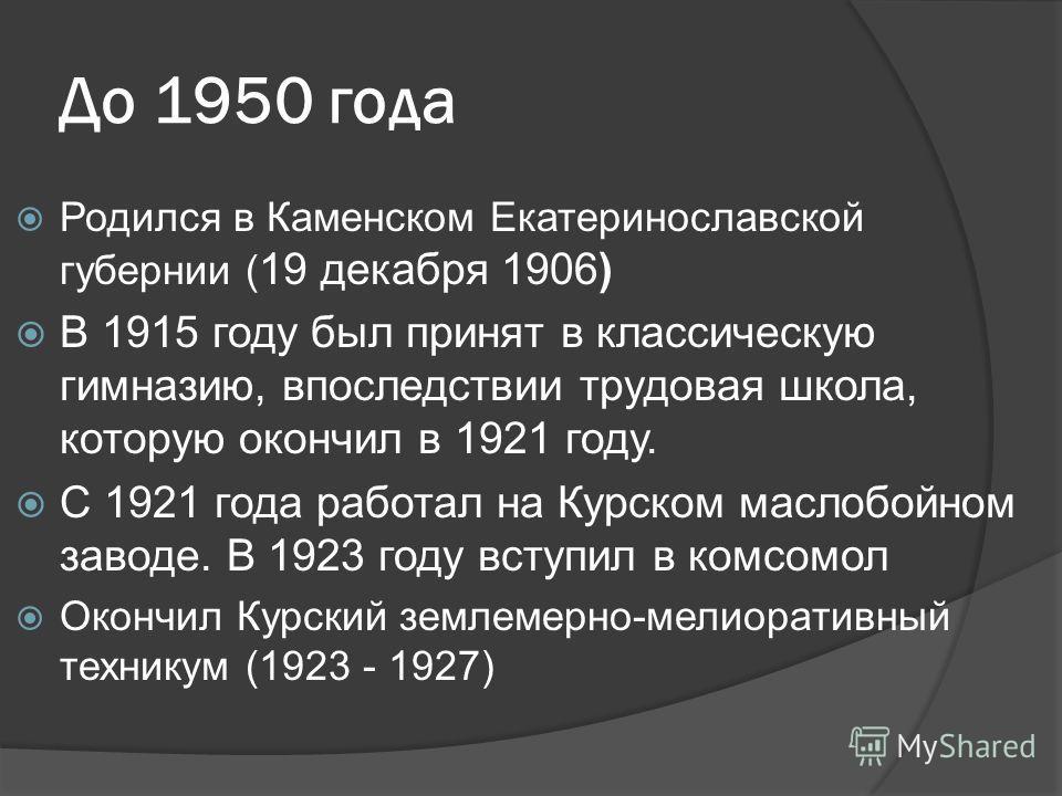 До 1950 года Родился в Каменском Екатеринославской губернии ( 19 декабря 1906) В 1915 году был принят в классическую гимназию, впоследствии трудовая ш