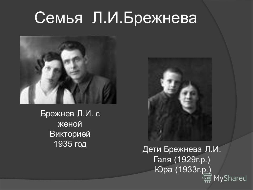 Брежнев Л.И. с женой Викторией 1935 год Дети Брежнева Л.И. Галя (1929г.р.) Юра (1933г.р.) Семья Л.И.Брежнева