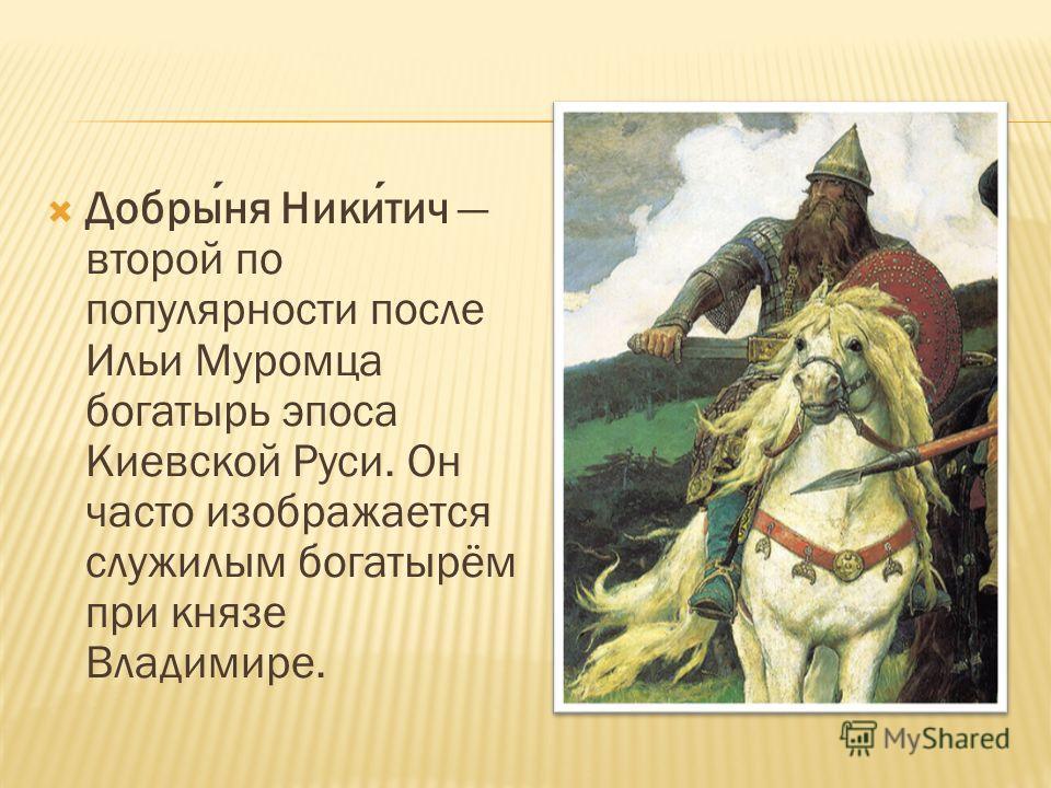 Добрыня Никитич второй по популярности после Ильи Муромца богатырь эпоса Киевской Руси. Он часто изображается служилым богатырём при князе Владимире.
