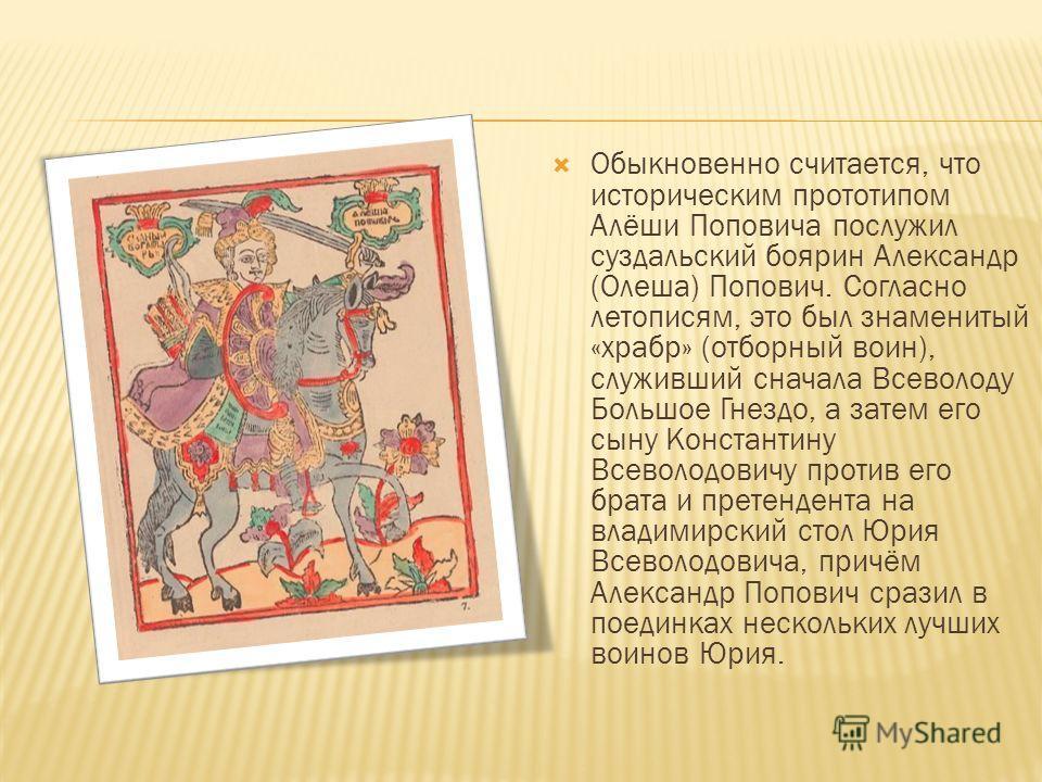Обыкновенно считается, что историческим прототипом Алёши Поповича послужил суздальский боярин Александр (Олеша) Попович. Согласно летописям, это был знаменитый «храбр» (отборный воин), служивший сначала Всеволоду Большое Гнездо, а затем его сыну Конс