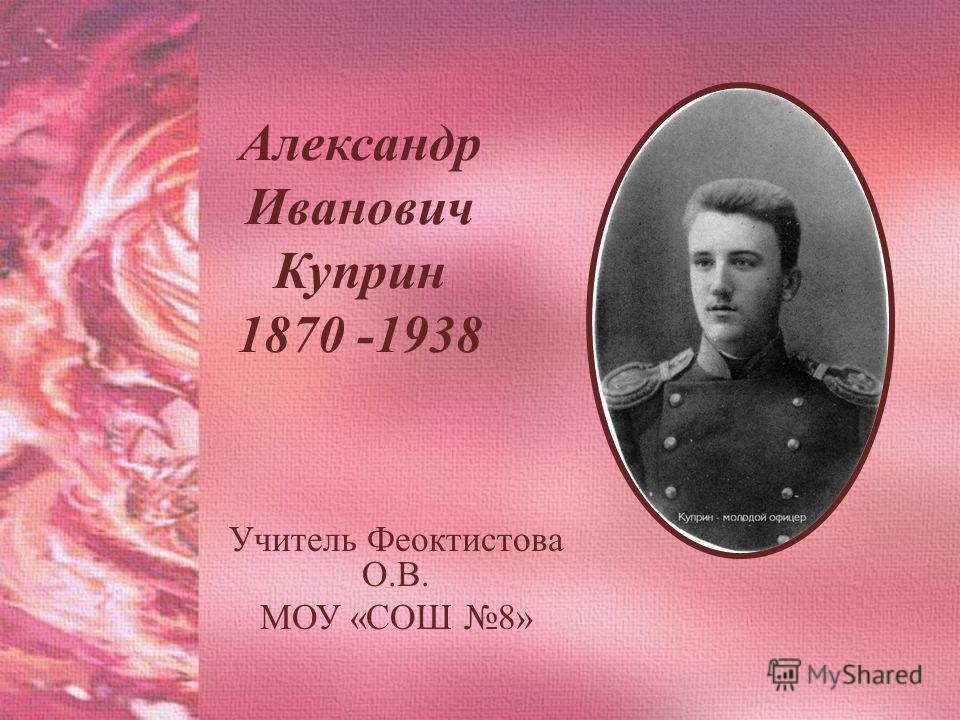 Александр Иванович Куприн 1870 -1938 Учитель Феоктистова О.В. МОУ «СОШ 8»