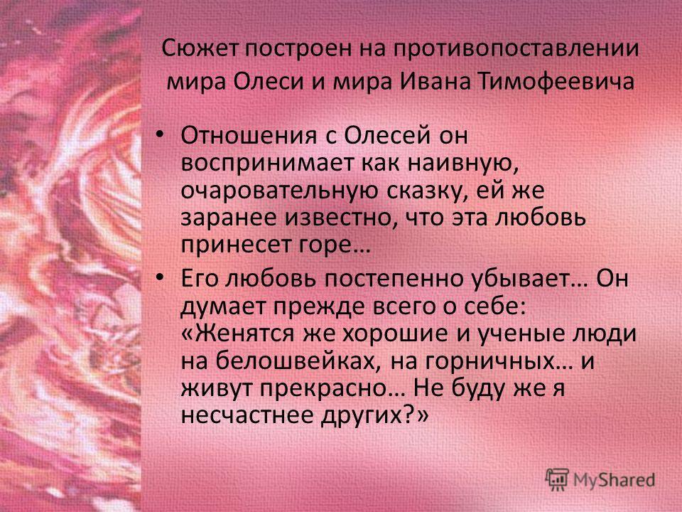 Сюжет построен на противопоставлении мира Олеси и мира Ивана Тимофеевича Отношения с Олесей он воспринимает как наивную, очаровательную сказку, ей же заранее известно, что эта любовь принесет горе… Его любовь постепенно убывает… Он думает прежде всег