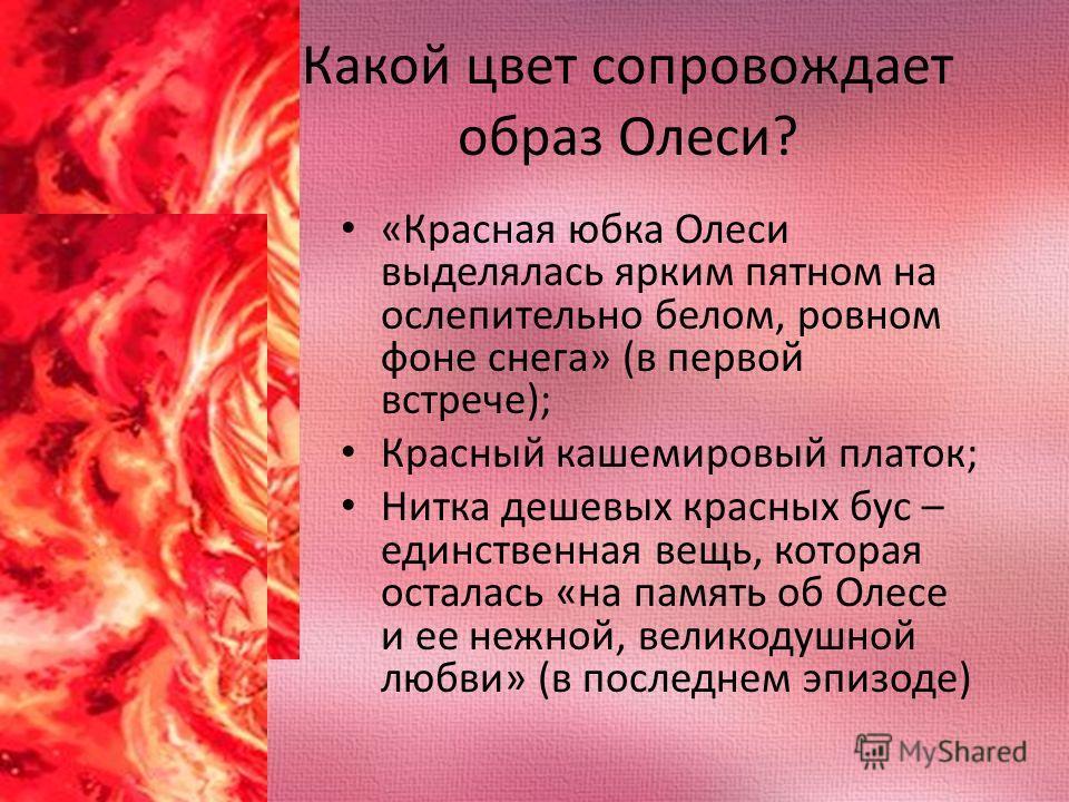 Какой цвет сопровождает образ Олеси? «Красная юбка Олеси выделялась ярким пятном на ослепительно белом, ровном фоне снега» (в первой встрече); Красный кашемировый платок; Нитка дешевых красных бус – единственная вещь, которая осталась «на память об О
