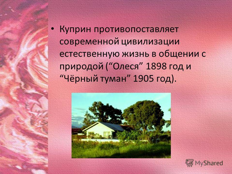 Куприн противопоставляет современной цивилизации естественную жизнь в общении с природой (Олеся 1898 год и Чёрный туман 1905 год).