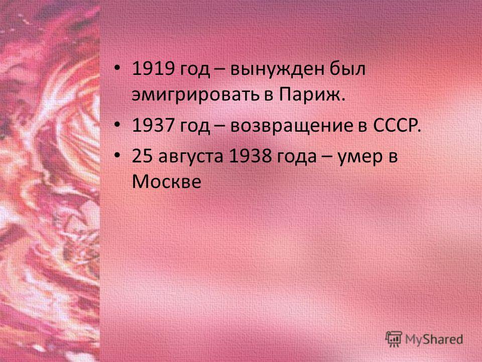 1919 год – вынужден был эмигрировать в Париж. 1937 год – возвращение в СССР. 25 августа 1938 года – умер в Москве