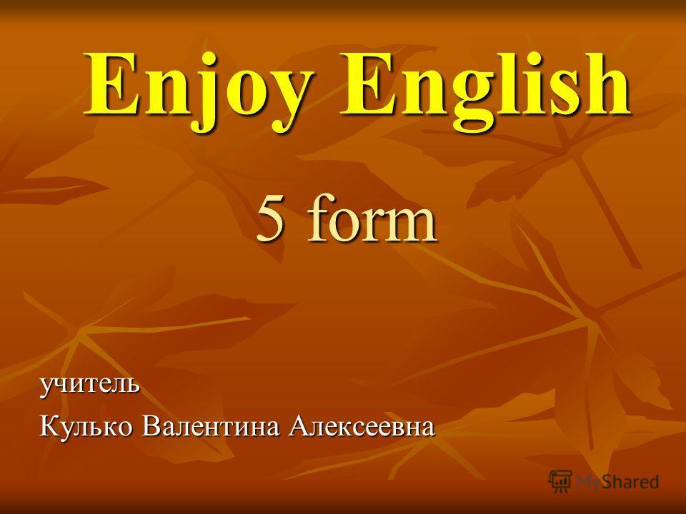 Enjoy English Enjoy English 5 form учитель учитель Кулько Валентина Алексеевна Кулько Валентина Алексеевна