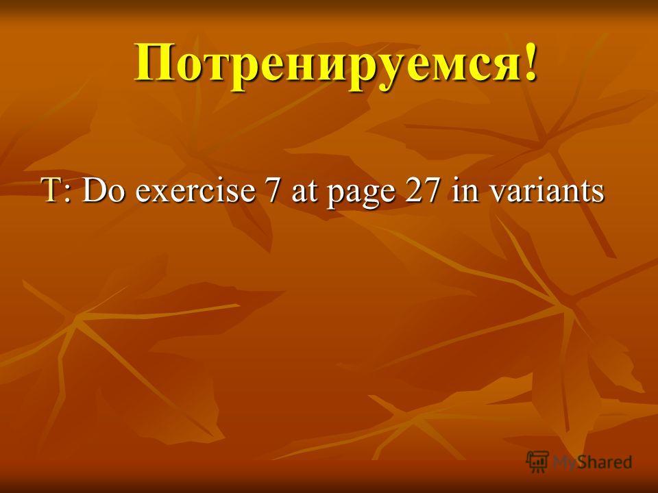 Потренируемся! Потренируемся! T: Do exercise 7 at page 27 in variants